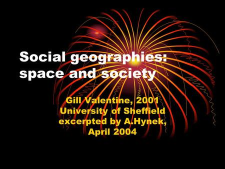 Social geographies: space and society Gill Valentine, 2001 University of Sheffield excerpted by A.Hynek, April 2004.