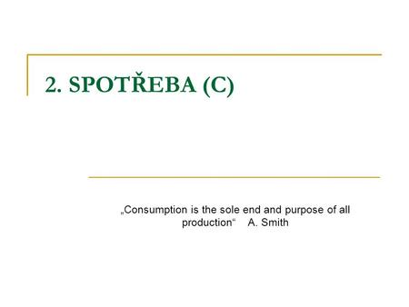 "2. SPOTŘEBA (C) ""Consumption is the sole end and purpose of all production"" A. Smith."