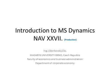 Introduction to MS Dynamics NAV XXVII. (Production) Ing.J.Skorkovský,CSc. MASARYK UNIVERSITY BRNO, Czech Republic Faculty of economics and business administration.