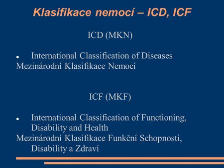 Klasifikace nemocí – ICD, ICF ICD (MKN) International Classification of Diseases Mezinárodní Klasifikace Nemocí ICF (MKF) International Classification.
