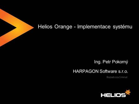 Helios Orange - Implementace systému Ing. Petr Pokorný HARPAGON Software s.r.o. Rozsah cca 5 minut.