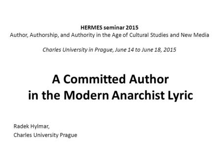A Committed Author in the Modern Anarchist Lyric Radek Hylmar, Charles University Prague HERMES seminar 2015 Author, Authorship, and Authority in the Age.