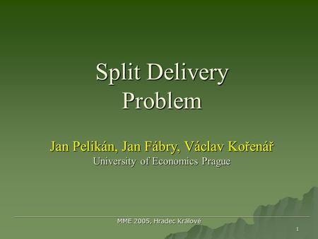 1 Split Delivery Problem Jan Pelikán, Jan Fábry, Václav Kořenář University of Economics Prague Split Delivery Problem Jan Pelikán, Jan Fábry, Václav Kořenář.