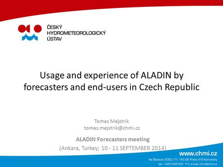 Usage and experience of ALADIN by forecasters and end-users in Czech Republic ALADIN Forecasters meeting (Ankara, Turkey; 10 - 11 SEPTEMBER 2014) Tomas.