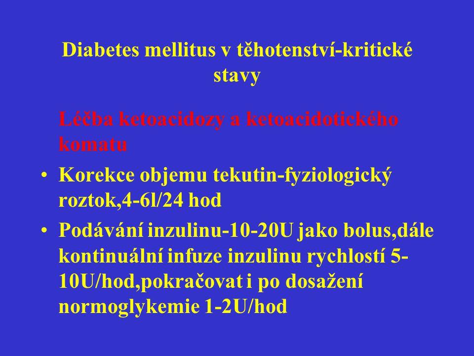 Diabetes mellitus v těhotenství-kritické stavy Léčba ketoacidozy a ketoacidotického komatu •Podávání glukozy po snížení počáteční hyperglykemie 5-10%glukoza •Náhrada minerálů-Kalium,fosfáty •Podání bikarbonátu pouze při poklesu pH pod 7,1 •Dle potřeby léčba edemu mozku •Monitorování pacientky na odd.JIP •Současná léčba vyvolávající příčiny Současná léčba vyvolávající příčiny