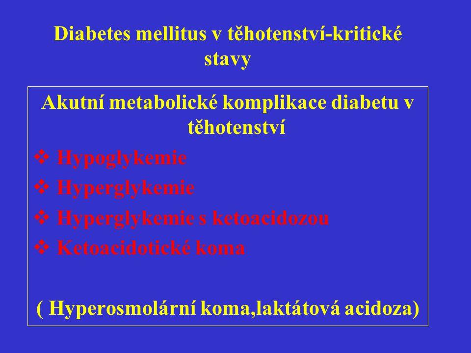 Diabetes mellitus v těhotenství-kritické stavy Hypoglykemie  Výskyt v prvním trimestru,těsně po porodu,při nástupu laktace  Velká variabilita klinických projevů  Snížená schopnost rozpoznání hypoglykemie v těhotenství  Pomalejší nástup účinku kontraregulačních mechanismů úpravy(glukagon,adrenalin,kortizol)  Glykemie méně než 3,0mmol/l- hypoglykemie  Glykemie méně než 3,5mmol/l - varující