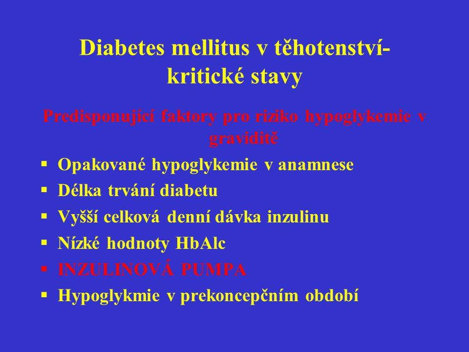 Diabetes mellitus v těhotenství-kritické stavy Lehká hypoglykemie Závažná hypoglykemie Hypoglykemické koma Léčba hypoglykemie  Ovocná šťáva,mléko,malá sladkost  Glukagon  Parenterální podávání glukozy,lépe méně koncentrované Není nutná hospitalizace v případě dobré spolupráce pacientky a její rodiny Lehká hypoglykemie Závažná hypoglykemie Hypoglykemické koma Při dobré spolupráci pacientky a její nejbližší rodiny není nutná hospitalizace ani při závažné hypoglykemii