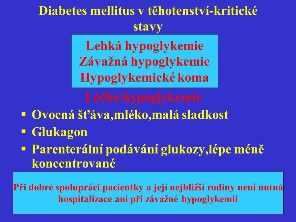 Diabetes mellitus v těhotenství-kritické stavy Následky hypoglykemie pro plod a matku Není prokázáno negativní ovlivnění plodu mateřskou hypoglykemií Není prokázána souvislost s vyšším počtem kongenitálních malformací Není prokázána ani souvislost postižení plodu při hypoglykemii matky později v graviditě Riziko pro matku-neuroglykopenie Riziko pro matku neuroglykopenie