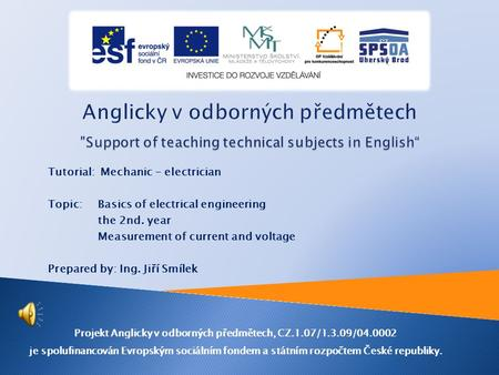 Tutorial: Mechanic - electrician Topic: Basics of electrical engineering the 2nd. year Measurement of current and voltage Prepared by: Ing. Jiří Smílek.