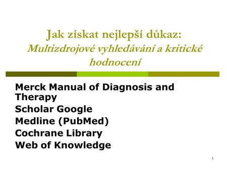 1 Jak získat nejlepší důkaz: Multizdrojové vyhledávání a kritické hodnocení Merck Manual of Diagnosis and Therapy Scholar Google Medline (PubMed) Cochrane.