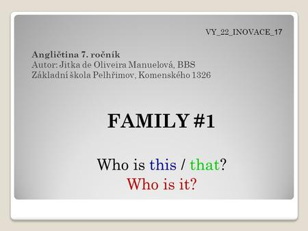 FAMILY #1 Who is this / that? Who is it? Angličtina 7. ročník