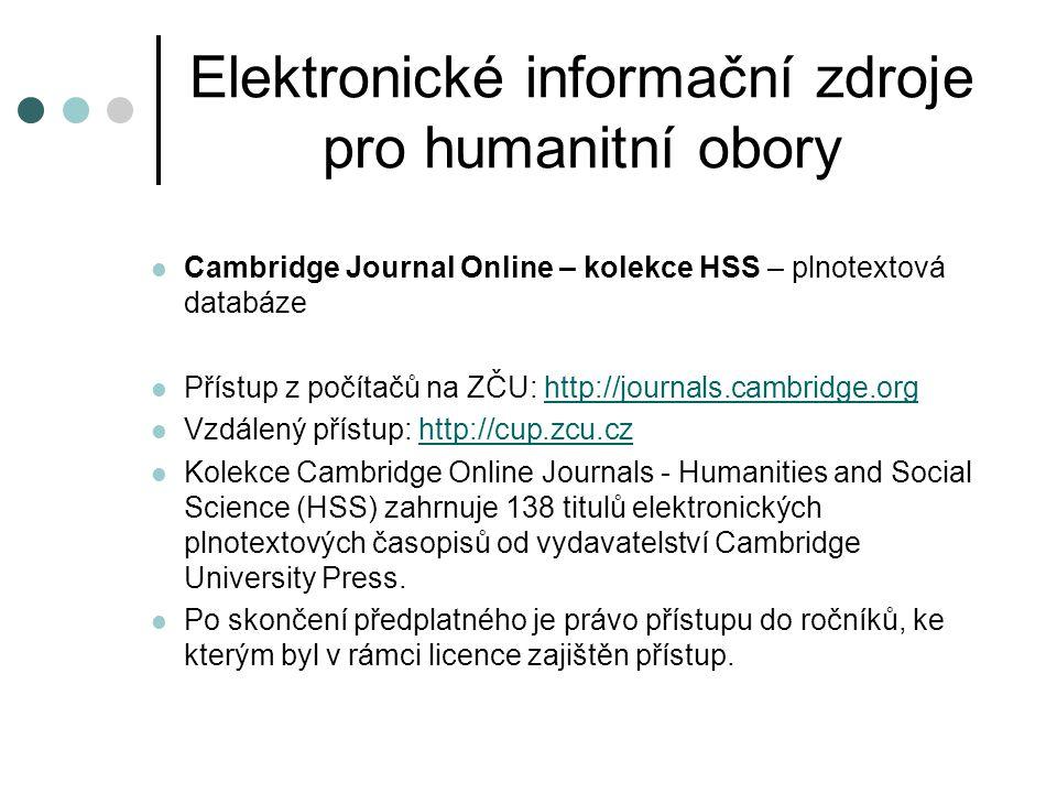 Elektronické informační zdroje pro humanitní obory  Oxford Journals – kolekce HSS – plnotextová databáze  Přístup z počítačů na ZČU: http://www.oxfordjournals.orghttp://www.oxfordjournals.org  Vzdálený přístup: http://oup.zcu.czhttp://oup.zcu.cz  Kolekce Oxford Journals - Humanities and Social Science (HSS) zahrnuje 87 titulů elektronických plnotextových časopisů od vydavatelství Oxford University Press.