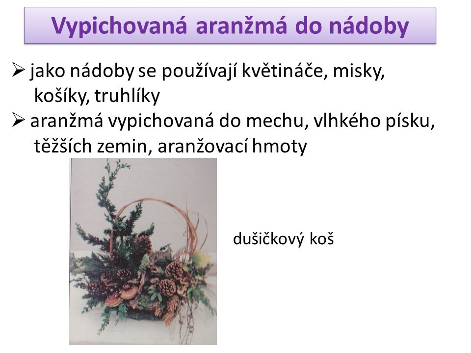 Opakování  kytice - vázaná - k položení na hrob, do vázy - tvar kulatý, kuželovitý, oválný - vypichovaná - do umělohmotného držáku s aranžovací hmotou - do slámové či mechové podložky  vypichovaná aranžmá do nádoby - truhlíky, květináče, misky, košíky