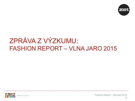 ©Perfect Crowd 2013 Fashion Report – vlna jaro 2015 0 ZPRÁVA Z VÝZKUMU: FASHION REPORT – VLNA JARO 2015.