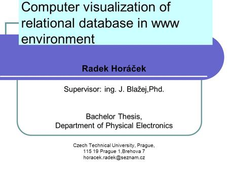 Computer visualization of relational database in www environment Radek Horáček Supervisor: ing. J. Blažej,Phd. Bachelor Thesis, Department of Physical.