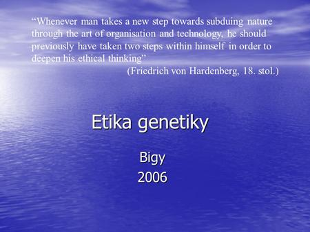 "Etika genetiky Bigy2006 ""Whenever man takes a new step towards subduing nature through the art of organisation and technology, he should previously have."