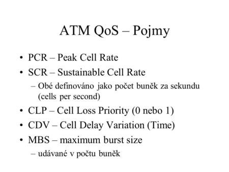 ATM QoS – Pojmy PCR – Peak Cell Rate SCR – Sustainable Cell Rate –Obé definováno jako počet buněk za sekundu (cells per second) CLP – Cell Loss Priority.