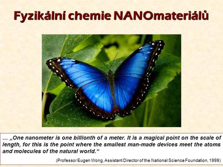 "1 Fyzikální chemie NANOmateriál ů … ""One nanometer is one billionth of a meter. It is a magical point on the scale of length, for this is the point where."