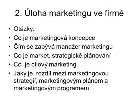 2. Úloha marketingu ve firmě Otázky: Co je marketingová koncepce Čím se zabývá manažer marketingu Co je market. strategické plánování Co je cílový marketing.