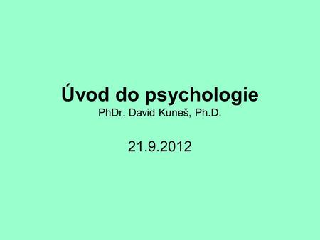 Úvod do psychologie PhDr. David Kuneš, Ph.D. 21.9.2012.