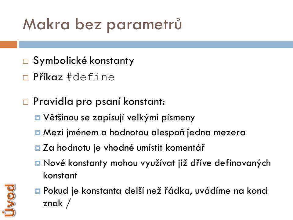 Makra bez parametrů #define PI 3.14 #define DVE_PI (2*PI) #define MOD % #define JMENO ″Michal″ #define ERROR {printf(″Chyba″);}