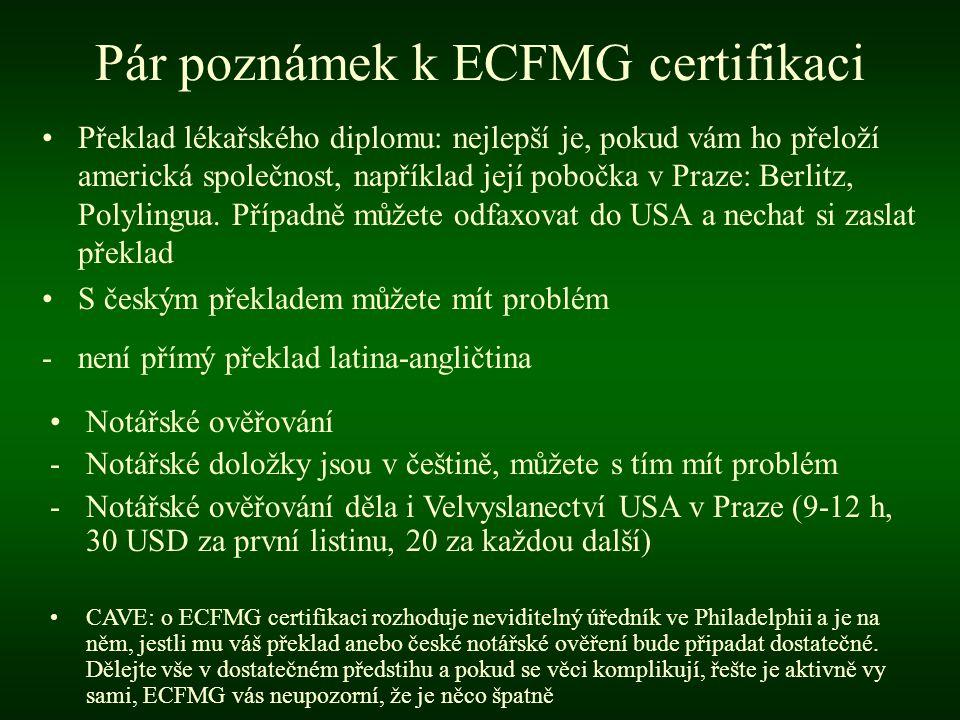 Pár poznámek k ECFMG certifikaci •Buďte aktivní při kooperaci se studijním oddělením své LF -Zmocníte ECFMG, aby si vyžádala váš medical school transcript (výpis předmětů a známek) -Upozorněte na to studijní a požádejte je s předstihem, aby vše bylo připraveno a odesláno jakmile žádost ECFMG dorazí, zaplaťte poplatky (CAVE: časové limity), jinak se může stát, že studijní odděleni žádost zamítne CAVE: věci se většinou komplikují, ujišťujte se, že vše probíhá jak má a pokud ne, tak to okamžitě řešte