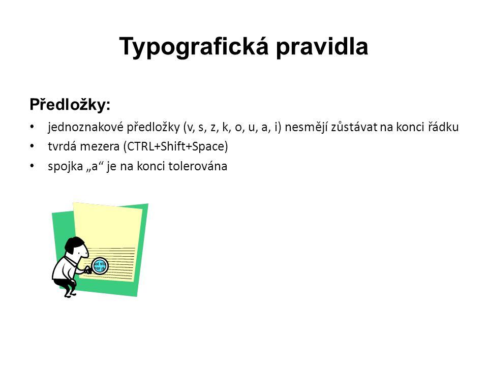 Typografická pravidla Mezery: • mezera se píše za tečkou, dvojtečkou, středníkem, vykřičníkem, otazníkem • píše se jediným stiskem mezerníku • mezislovní nezlomitelná CTRL+Shift+Space • dlouhá mezera k oddělení určitých celků – vzorců (Vložení/Symbol/Další symboly/Speciální znaky/dlouhá mezera)