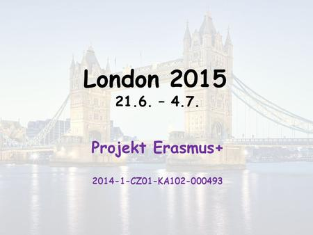 London 2015 21.6. – 4.7. Projekt Erasmus+ 2014-1-CZ01-KA102-000493.