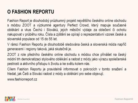 ©Perfect Crowd 2013 Fashion Report III O FASHION REPORTU Fashion Report je dlouhodobý průzkumný projekt největšího českého online obchodu s módou ZOOT.