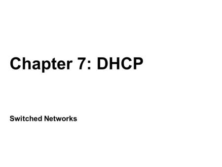 Chapter 7: DHCP Switched Networks. Chapter 7 7.0 Introduction 7.1 Dynamic Host Configuration Protocol v4 7.2 Dynamic Host Configuration Protocol v6 7.3.