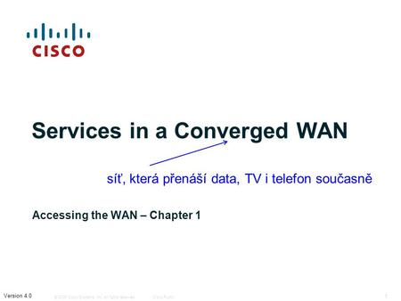 © 2006 Cisco Systems, Inc. All rights reserved.Cisco Public 1 Version 4.0 Services in a Converged WAN Accessing the WAN – Chapter 1 síť, která přenáší.