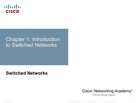 © 2008 Cisco Systems, Inc. All rights reserved.Cisco ConfidentialPresentation_ID 1 Chapter 1: Introduction to Switched Networks Switched Networks.
