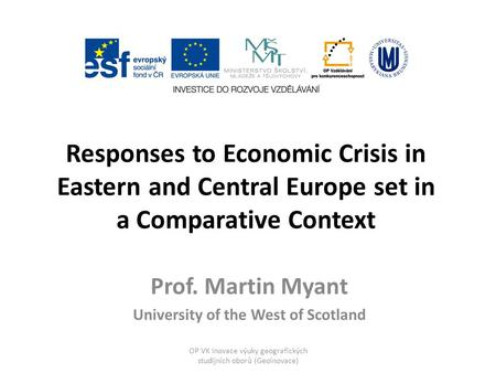 Responses to Economic Crisis in Eastern and Central Europe set in a Comparative Context Prof. Martin Myant University of the West of Scotland OP VK Inovace.