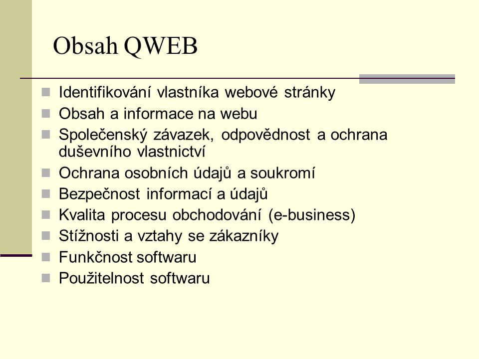 Tři úrovně QWEBu   Identifikace obsahu a úrovně informací webových stránek Soukromí a společenský závazek Bezpečnost Jakost procesu obchodování Funkčnost softwaru Použitelnost softwaru Bezpečné platby + základní postupy Bezpečnost procesu elektronického obchodování Bezpečnost certifikované společnosti Systém řízení stížností Jakost procesu obchodování Kvalita certifikované společnosti On-line zprostředkování