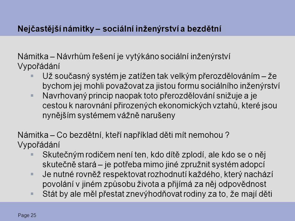 Page 26 Rekapitulace návrhu spravedlivého řešení  Rodina s dětmi je jeden ekonomický celek  Výživa, výchova a vzdělání dětí je investice  Narovnání přirozených ekonomických vztahů znamená  umožnit odečet investic do lidského kapitálu ze základu pro výpočet daně a odvodů sociálního pojištění  odstranit nespravedlnosti současného důchodového systému zavedením systému založeného na dvou povinných pilířích  Případná nedostatečnost příjmů v rodinách musí být řešena standardními nástroji sociální podpory a pomoci Zároveň je nutné o těchto poznatcích informovat veřejnost  Rodiny s dětmi by již neměly dále platit vyšší daně a odvody než bezdětní  Stát by již neměl nadále vytvářet podmínky pro nesolidární využívání důchodového systému bezdětnými