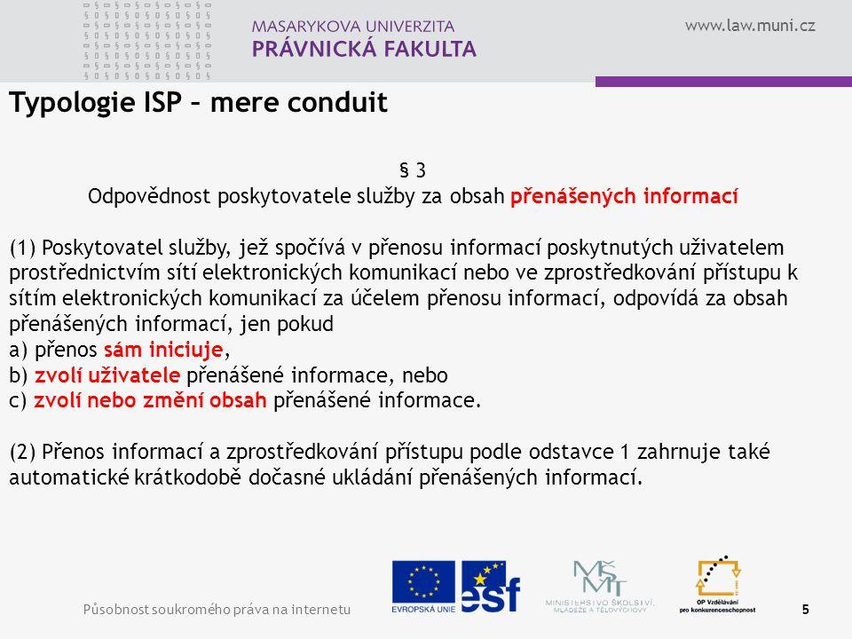 www.law.muni.cz Působnost soukromého práva na internetu6 Typologie ISP – caching § 4 Odpovědnost poskytovatele služby za obsah automaticky dočasně meziukládaných informací Poskytovatel služby, jež spočívá v přenosu informací poskytnutých uživatelem, odpovídá za obsah informací automaticky dočasně meziukládaných, jen pokud a) změní obsah informace, b) nevyhoví podmínkám přístupu k informaci, c) nedodržuje pravidla o aktualizaci informace, která jsou obecně uznávána a používána v příslušném odvětví, d) překročí povolené používání technologie obecně uznávané a používané v příslušném odvětví s cílem získat údaje o užívání informace, nebo e) ihned nepřijme opatření vedoucí k odstranění jím uložené informace nebo ke znemožnění přístupu k ní, jakmile zjistí, že informace byla na výchozím místě přenosu ze sítě odstraněna nebo k ní byl znemožněn přístup nebo soud nařídil stažení či znemožnění přístupu k této informaci.