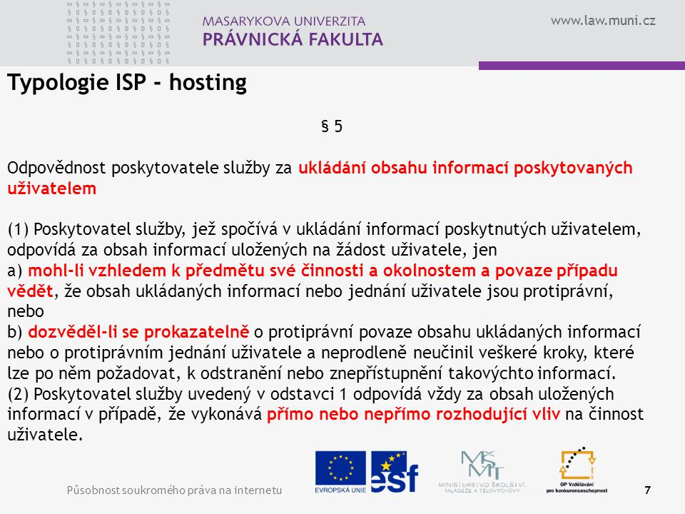 www.law.muni.cz Působnost soukromého práva na internetu8 Blokování – 12(3), 13(2), 14(3) Tímto článkem není dotčena možnost soudního nebo správního orgánu požadovat od poskytovatele služby v souladu s právním řádem členských států, aby ukončil porušování práv nebo mu předešel.