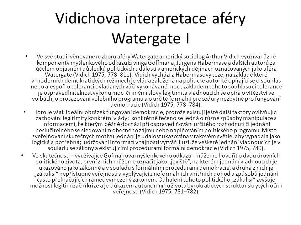 Vidichova interpretace aféry Watergate II Tak podle Vidicha hlavní příčinou Nixonovy demise bylo postupné odhalení důkazů, které byly v rozporu s jeho vlastními předchozími výroky; legitimita řádně zvoleného prezidenta i celé jeho vlády byla zpochybněna na základě předpokladu, že prezident spáchal politický zločin.