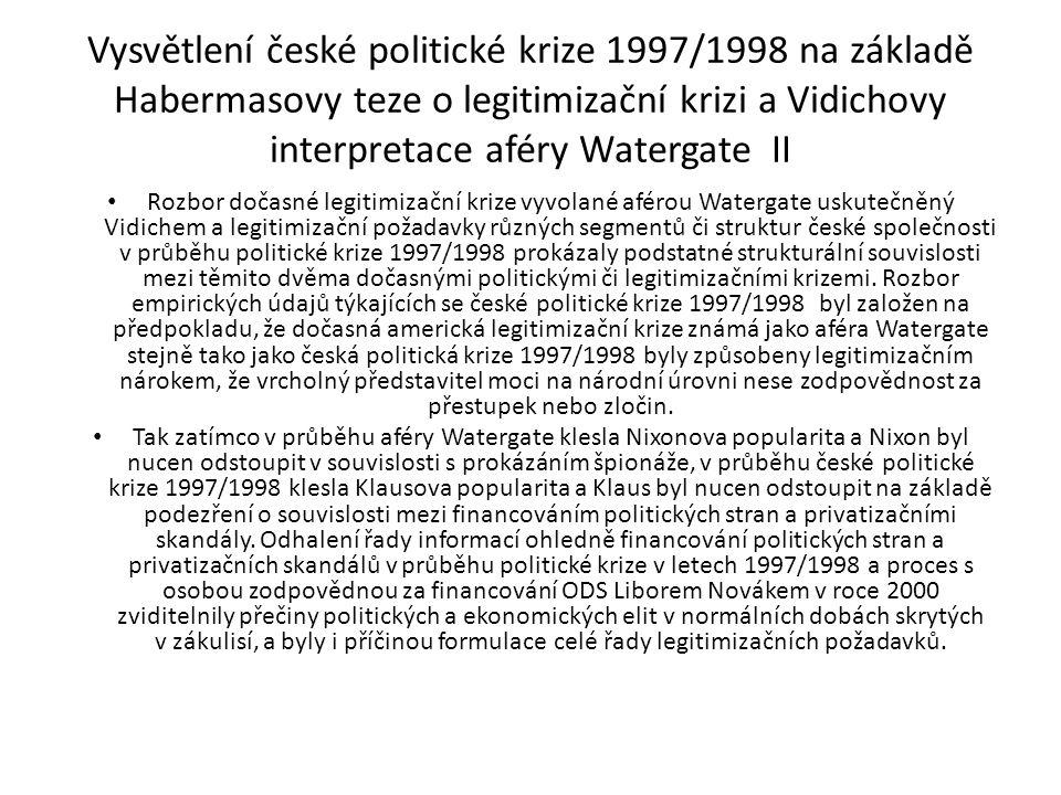 Vysvětlení české politické krize 1997/1998 na základě Habermasovy teze o legitimizační krizi a Vidichovy interpretace aféry Watergate III Diametrální rozdíl mezi podobou raných českých mediálních a politických diskursů a legitimizačními požadavky formulovanými v průběhu rozpadu české vlády na přelomu let 1997/1998 je také možné také přičítat setrvačnosti vývoje po roce 1968, na základě kterého diskuse o podstatných politických a společenských problémech byly vytěsněny z veřejného života a upřednostněná autonomie soukromé sféry narušila žádoucí rovnováhu mezi veřejností a soukromím.