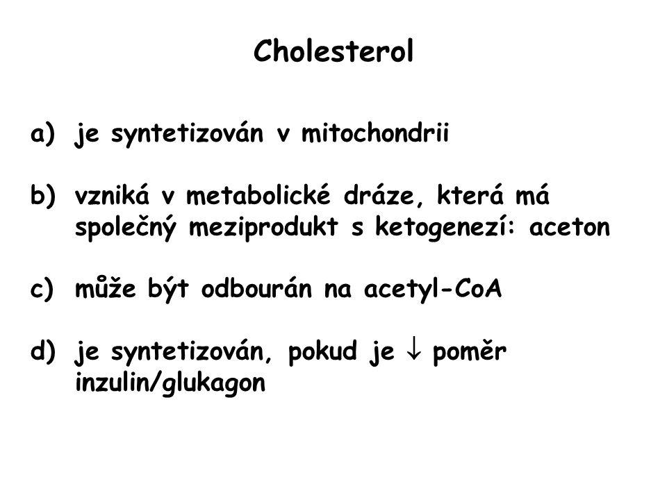 Cholesterol a)je syntetizován v mitochondrii b)vzniká v metabolické dráze, která má společný meziprodukt s ketogenezí: aceton c)může být odbourán na acetyl-CoA d)je syntetizován, pokud je  poměr inzulin/glukagon