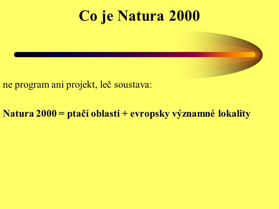 Co je Natura 2000 ne program ani projekt, leč soustava: SPAs + SACs co je SPA: zvlášť chráněné oblasti podle směrnice 79/49/EHS (ptačí oblasti) co je SAC: zvláštní oblasti ochrany podle směrnice 92/43/EHS (evropsky významné lokality) pro –habitaty (příloha I, některé prioritní) –planě rostoucí rostliny a volně žijící živočichy kromě ptáků (příloha II, některé prioritní) jak vzniká SAC: –1) pSCI (národní seznam) –2) SCI (evropský seznam) –3) SAC (vyhlášení na národní úrovni)