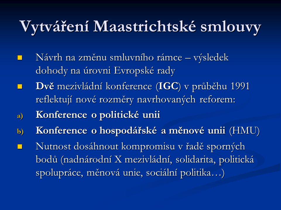 Maastrichtská smlouva Otázky nevyřešené v rámci mezivládních konferencí projednávány na zasedání Evropské rady v Maastrichtu v prosinci 1991 Otázky nevyřešené v rámci mezivládních konferencí projednávány na zasedání Evropské rady v Maastrichtu v prosinci 1991 Obtížná jednání vyústila v konečný kompromis – celá řada speciálních ústupků Obtížná jednání vyústila v konečný kompromis – celá řada speciálních ústupků Nejproblematičtější body: Nejproblematičtější body: - Nové oblasti vlivu Společenství/Unie (zahraniční politika, měnová politika, sociální politika…) - Institucionální rovnováha (posílení vlivu EP) - Politická Unie.