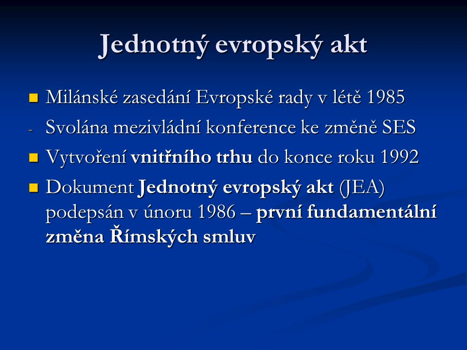 """Institucionální změny obsažené v JEA Rozhodování v Radě ministrů v otázkách vnitřního trhu – kvalifikovanou většinou (KV) Rozhodování v Radě ministrů v otázkách vnitřního trhu – kvalifikovanou většinou (KV) Posílení vlivu EP  procedura kooperace – možnost předkládat pozměňovací návrhy Radě; jen v omezené oblasti – zejména v otázkách vnitřního trhu Posílení vlivu EP  procedura kooperace – možnost předkládat pozměňovací návrhy Radě; jen v omezené oblasti – zejména v otázkách vnitřního trhu Další posílení vlivu EP – právo """"souhlasu Další posílení vlivu EP – právo """"souhlasu Evropská rada se stala součástí smluvního rámce Evropská rada se stala součástí smluvního rámce"""