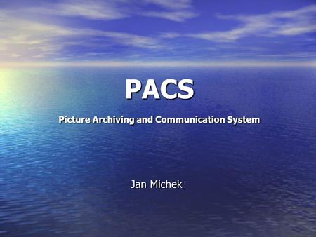 PACS Picture Archiving and Communication System Jan Michek.
