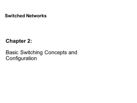 Chapter 2: Basic Switching Concepts and Configuration Switched Networks.