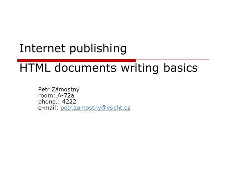 Internet publishing HTML documents writing basics Petr Zámostný room: A-72a phone.: 4222