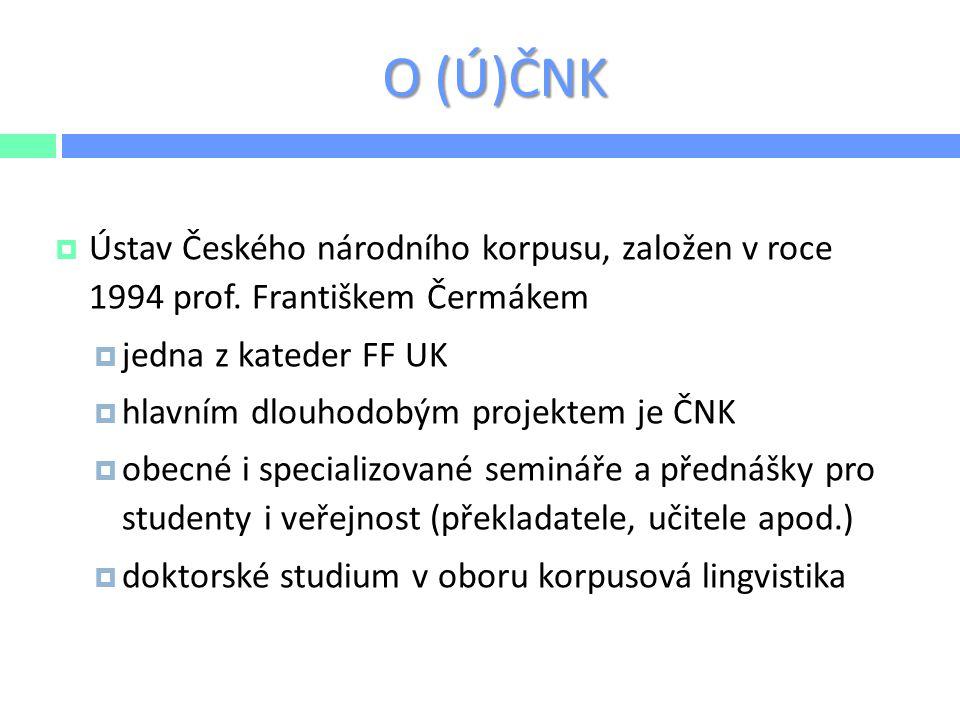 O ČNK  Cílem ČNK je:  dlouhodobě a podrobně mapovat vývoj češtiny, jak historické, tak současné  sestavovat a spravovat korpusy a zajišťovat k nim přístup  provádět výzkum  vytvářet nové, uživatelsky zaměřené korpusové nástroje  http://www.korpus.cz/  Informace o ČNK, manuály a přístup ke korpusům