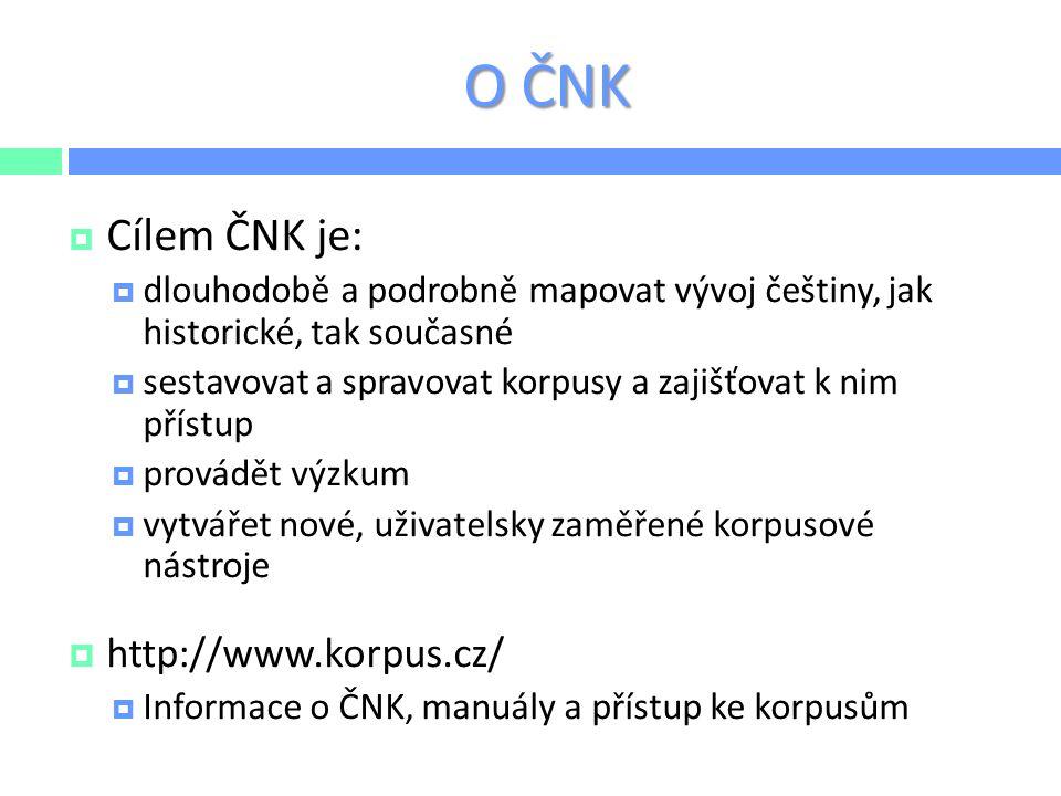 O ČNK  ČNK jako národní výzkumná infrastruktura (od roku 2012)  bylo schváleno pouze 15 projektů velké infrastruktury ze všech oblastí, ČNK jako vzorový projekt  financováno v rámci aktivity Projekty velkých infrastruktur pro VaVaI, MŠMT (LM2011023)  cíle: budování korpusů a jejich anotace, hostování korpusů, zajišťování veřejného přístupu, jazykové zdroje (balíčky dat)  aplikovaný výzkum však podporován není