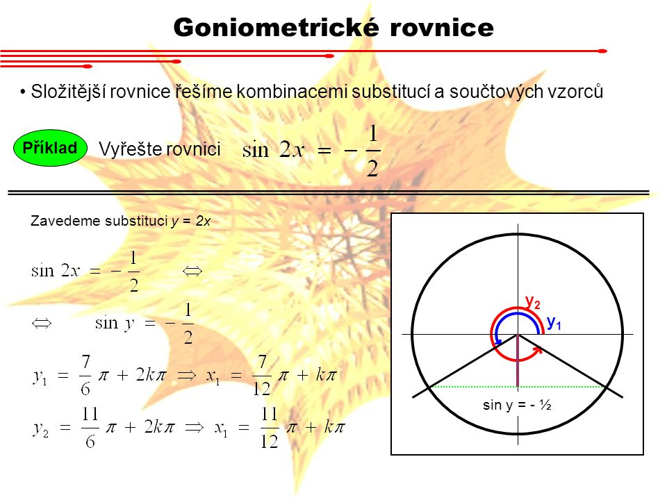 Goniometrické rovnice Složitější rovnice řešíme kombinacemi substitucí a součtových vzorců Příklad Vyřešte rovnici Zavedeme substituci y = cos x x1x1 cos x = - ½ y2y2 Dořešte doma…