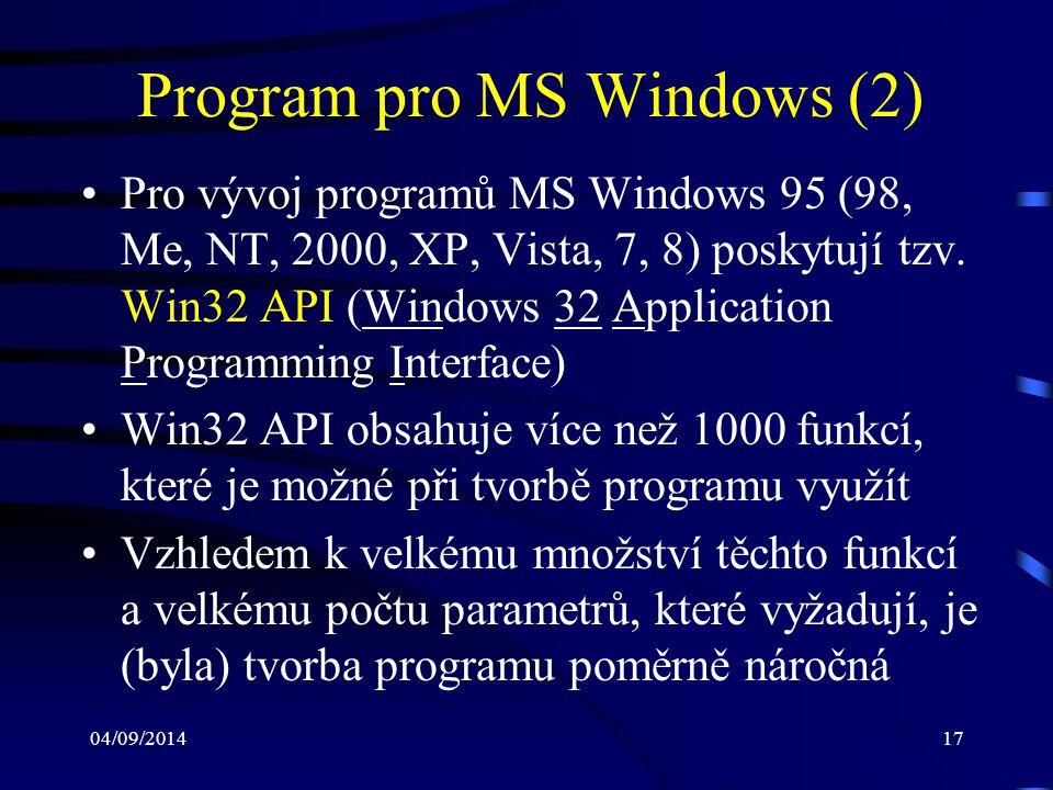 04/09/201418 Program pro MS Windows (3) Program pro Windows pracuje obvykle v ná- sledujících základních krocích: –registrace okenní třídy –vytvoření hlavního okna aplikace –provádění cyklu, který očekává příchod události (zprávy) –v okamžiku příchodu zprávy následuje její předání obslužné funkci okna –cyklus končí s příchodem zprávy ukončující aplikaci